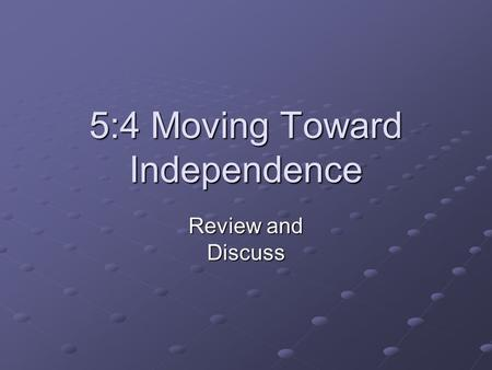 5:4 Moving Toward Independence Review and Discuss.
