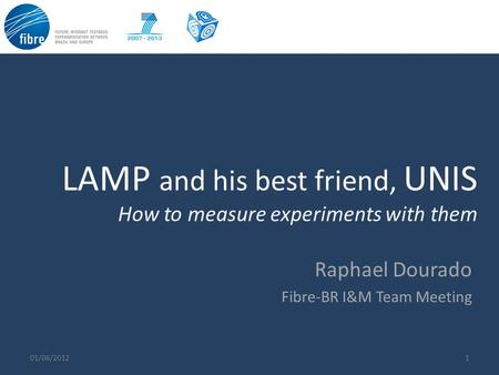 LAMP and his best friend, UNIS How to measure experiments with them 101/06/2012 Raphael Dourado Fibre-BR I&M Team Meeting.