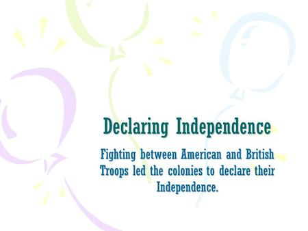 Declaring Independence Fighting between American and British Troops led the colonies to declare their Independence.