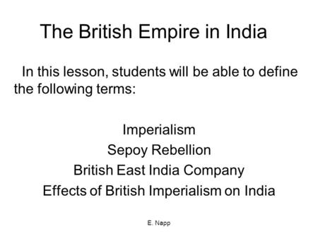 E. Napp The British Empire in India In this lesson, students will be able to define the following terms: Imperialism Sepoy Rebellion British East India.