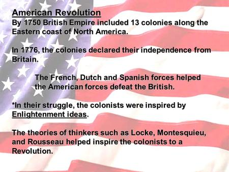 American Revolution By 1750 British Empire included 13 colonies along the Eastern coast of North America. In 1776, the colonies declared their independence.