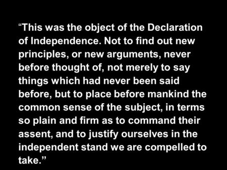"""This was the object of the Declaration of Independence. Not to find out new principles, or new arguments, never before thought of, not merely to say things."