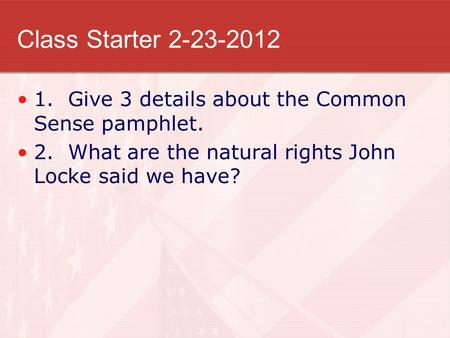 Class Starter 2-23-2012 1. Give 3 details about the Common Sense pamphlet. 2. What are the natural rights John Locke said we have?