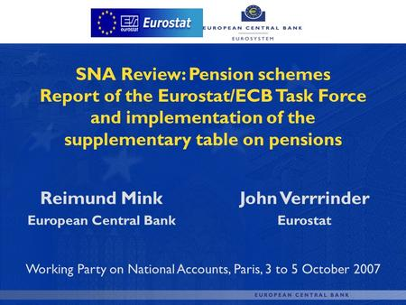 SNA Review: Pension schemes Report of the Eurostat/ECB Task Force and implementation of the supplementary table on pensions Reimund Mink European Central.