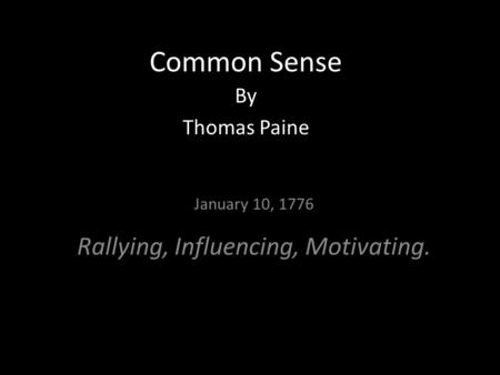 Common Sense By Thomas Paine January 10, 1776 Rallying, Influencing, Motivating.