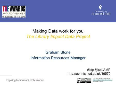 Making Data work for you The Library Impact Data Project Graham Stone Information Resources Manager This work is licensed under a Creative Commons Attribution.