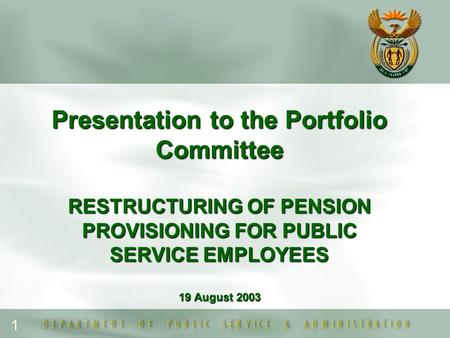 1 Presentation to the Portfolio Committee RESTRUCTURING OF PENSION PROVISIONING FOR PUBLIC SERVICE EMPLOYEES 19 August 2003.
