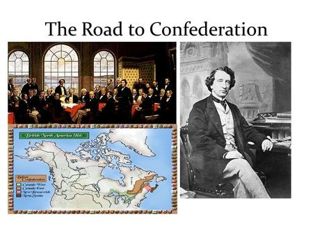The Road to Confederation. 1850 – 1867: Road to Canadian Confederation There were a number of issues affecting the British North American colonies, from.