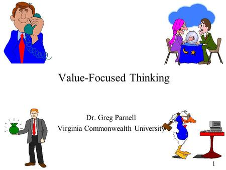 1 Value-Focused Thinking Dr. Greg Parnell Virginia Commonwealth University.