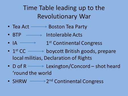 Time Table leading up to the Revolutionary War Tea Act Boston Tea Party BTPIntolerable Acts IA1 st Continental Congress 1 st CCboycott British goods, prepare.