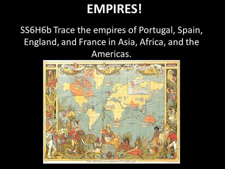 EMPIRES! SS6H6b Trace the empires of Portugal, Spain, England, and France in Asia, Africa, and the Americas.