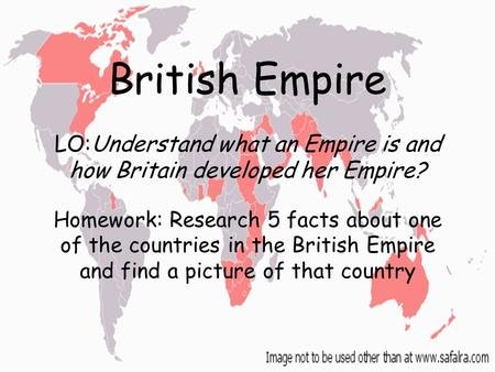 British Empire LO:Understand what an Empire is and how Britain developed her Empire? Homework: Research 5 facts about one of the countries in the British.