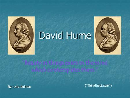 "David Hume By: Lyla Kolman ""Beauty in things exists in the mind which contemplates them."" (ThinkExist.com)"