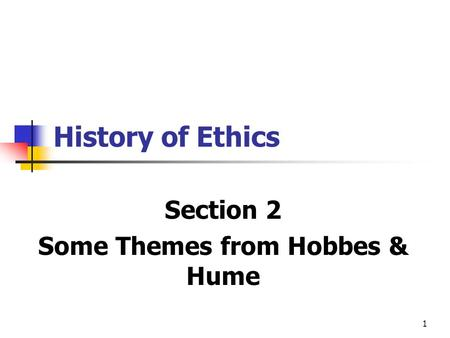 1 History of Ethics Section 2 Some Themes from Hobbes & Hume.