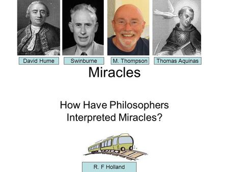 Miracles How Have Philosophers Interpreted Miracles? David HumeSwinburneM. ThompsonThomas Aquinas R. F Holland.