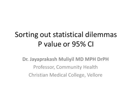 Sorting out statistical dilemmas P value or 95% CI Dr. Jayaprakash Muliyil MD MPH DrPH Professor, Community Health Christian Medical College, Vellore.