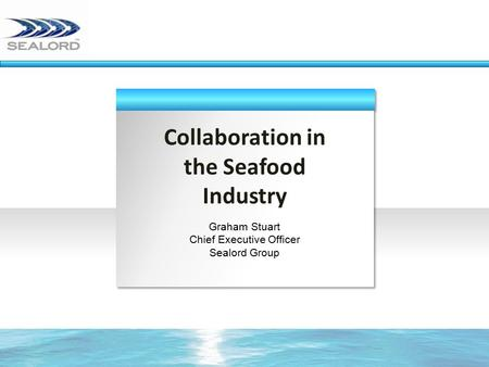 Collaboration in the Seafood Industry Graham Stuart Chief Executive Officer Sealord Group.