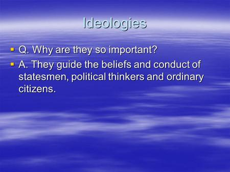 Ideologies  Q. Why are they so important?  A. They guide the beliefs and conduct of statesmen, political thinkers and ordinary citizens.