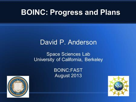 BOINC: Progress and Plans David P. Anderson Space Sciences Lab University of California, Berkeley BOINC:FAST August 2013.