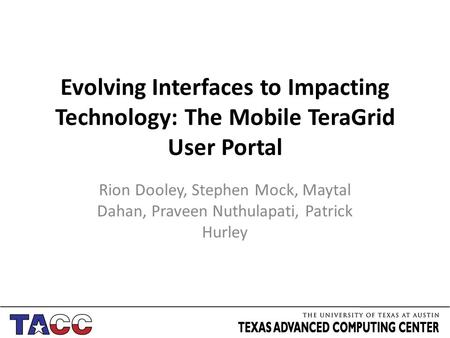 Evolving Interfaces to Impacting Technology: The Mobile TeraGrid User Portal Rion Dooley, Stephen Mock, Maytal Dahan, Praveen Nuthulapati, Patrick Hurley.