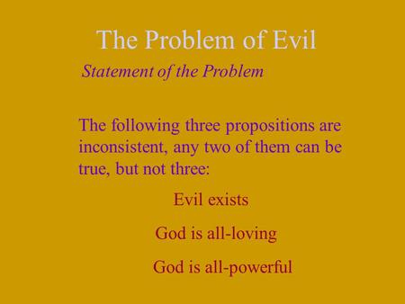 The Problem of Evil Statement of the Problem The following three propositions are inconsistent, any two of them can be true, but not three: Evil exists.