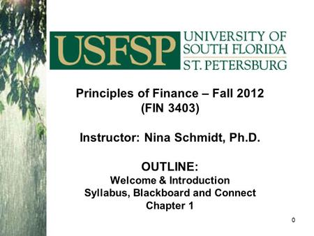 Principles of Finance – Fall 2012 (FIN 3403) Instructor: Nina Schmidt, Ph.D. OUTLINE: Welcome & Introduction Syllabus, Blackboard and Connect Chapter 1.