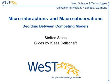 Web Science & Technologies University of Koblenz ▪ Landau, Germany Micro-interactions and Macro-observations Deciding Between Competing Models Steffen.