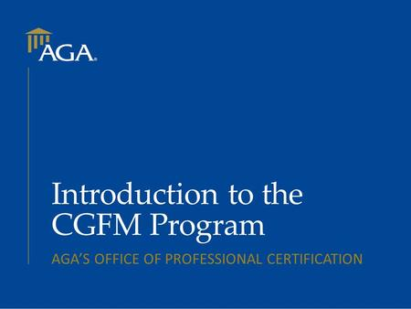 Introduction to the CGFM Program AGA'S OFFICE OF PROFESSIONAL CERTIFICATION.