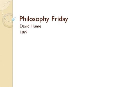 Philosophy Friday David Hume 10/9. Agenda Discuss David Hume Quotes Learn a little bit about the guy Discuss more quotes End Goal: Learn more about a.