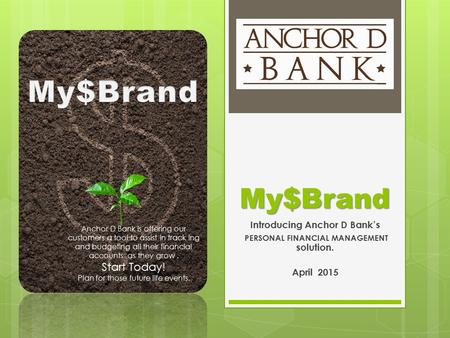 My$Brand Introducing Anchor D Bank's PERSONAL FINANCIAL MANAGEMENT solution. April 2015 Anchor D Bank is offering our customers a tool to assist in track.