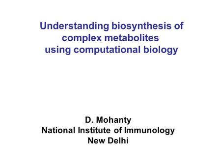 Understanding biosynthesis of complex metabolites using computational biology D. Mohanty National Institute of Immunology New Delhi.