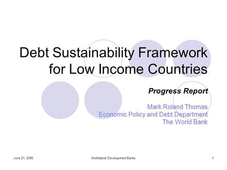 June 21, 2006Multilateral Development Banks1 Debt Sustainability Framework for Low Income Countries Progress Report Mark Roland Thomas Economic Policy.