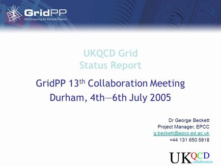 UKQCD Grid Status Report GridPP 13 th Collaboration Meeting Durham, 4th—6th July 2005 Dr George Beckett Project Manager, EPCC +44.