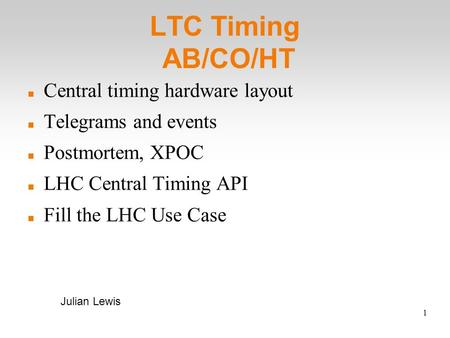 1 LTC Timing AB/CO/HT Central timing hardware layout Telegrams and events Postmortem, XPOC LHC Central Timing API Fill the LHC Use Case Julian Lewis.