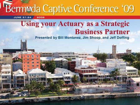 Using your Actuary as a Strategic Business Partner Presented by Bill Montanez, Jim Shoop, and Jeff Doffing.
