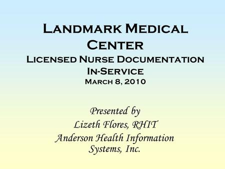 Landmark Medical Center Licensed Nurse Documentation In-Service March 8, 2010 Presented by Lizeth Flores, RHIT Anderson Health Information Systems, Inc.