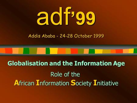 Adf '99 Addis Ababa - 24-28 October 1999 Globalisation and the Information Age Role of the A frican I nformation S ociety I nitiative.
