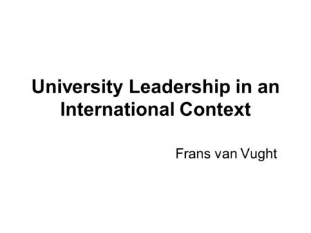 University Leadership in an International Context Frans van Vught.