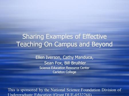Sharing Examples of Effective Teaching On Campus and Beyond Ellen Iverson, Cathy Manduca, Sean Fox, Bill Bruihler Science Education Resource Center Carleton.