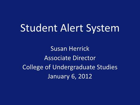 Student Alert System Susan Herrick Associate Director College of Undergraduate Studies January 6, 2012.
