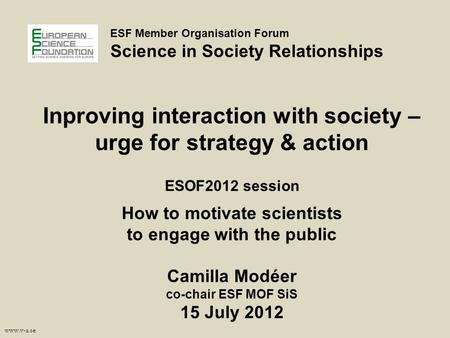 Www.v-a.se ESF Member Organisation Forum Science in Society Relationships Inproving interaction with society – urge for strategy & action ESOF2012 session.
