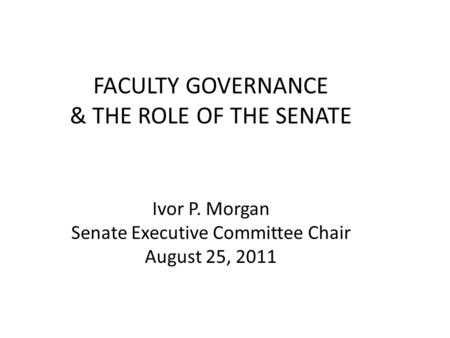 FACULTY GOVERNANCE & THE ROLE OF THE SENATE Ivor P. Morgan Senate Executive Committee Chair August 25, 2011.