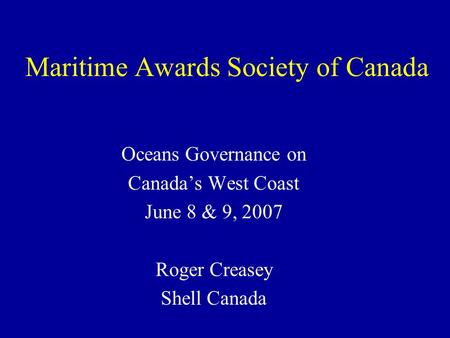 Maritime Awards Society of Canada Oceans Governance on Canada's West Coast June 8 & 9, 2007 Roger Creasey Shell Canada.