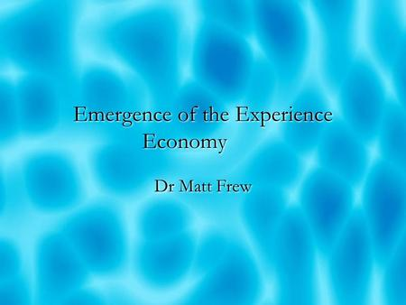 Emergence of the Experience Economy Dr Matt Frew.