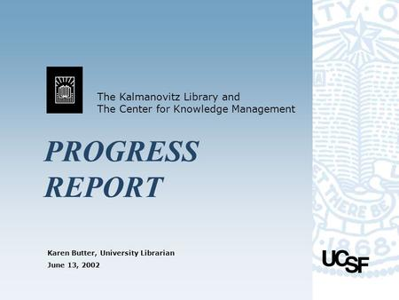 Karen Butter, University Librarian The Kalmanovitz Library and The Center for Knowledge Management June 13, 2002 PROGRESS REPORT.