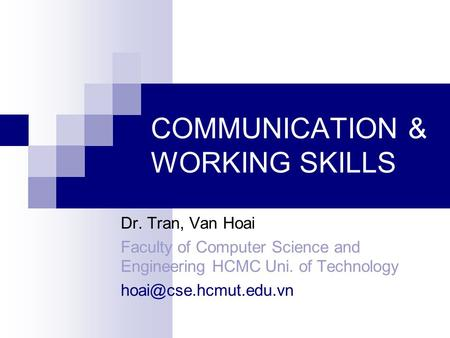 COMMUNICATION & WORKING SKILLS Dr. Tran, Van Hoai Faculty of Computer Science and Engineering HCMC Uni. of Technology