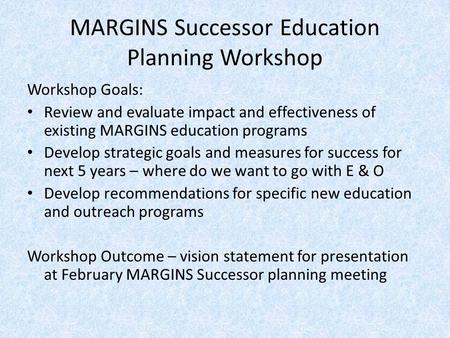 MARGINS Successor Education Planning Workshop Workshop Goals: Review and evaluate impact and effectiveness of existing MARGINS education programs Develop.