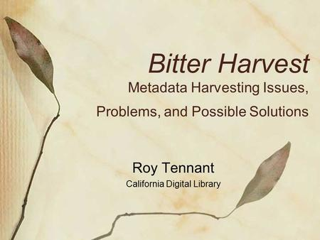 Bitter Harvest Metadata Harvesting Issues, Problems, and Possible Solutions Roy Tennant California Digital Library.