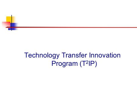 Technology Transfer Innovation Program (T 2 IP). What Is the Program Mission Why Is It Important Who Is It Designed to Assist How Will It Encourage TT.