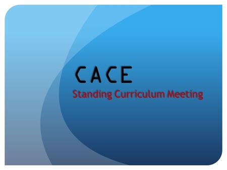 CACE Standing Curriculum Meeting CACE Standing Curriculum Meeting.
